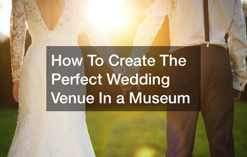 How To Create The Perfect Wedding Venue In a Museum